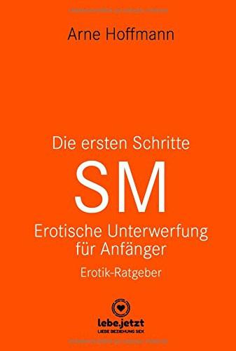 DIE ERSTEN SCHRITTE - SM [lebe.jetzt] Erotische Unterwerfung für Anfänger!